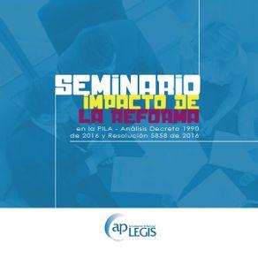 seminario-impacto-de-la-reforma-en-la-pila-analisis-decreto-1990-de-2016-y-resolucion-5858-de-2016_701876